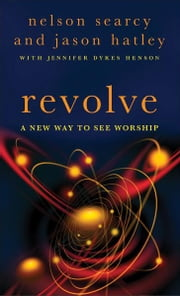 Revolve - A New Way to See Worship ebook by Nelson Searcy,Jason Hatley,Jennifer Dykes Henson