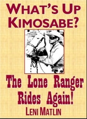 What's Up Kimosabe? The Lone Ranger Rides Again! ebook by Leni Matlin