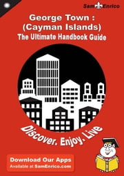 Ultimate Handbook Guide to George Town : (Cayman Islands) Travel Guide - Ultimate Handbook Guide to George Town : (Cayman Islands) Travel Guide ebook by Ellis Roy