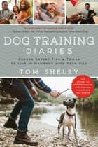 Dog Training Diaries - Proven Expert Tips & Tricks to Live in Harmony with Your Dog ebook by Tom Shelby