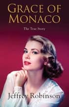 Grace of Monaco - The True Story ebook by Jeffrey Robinson