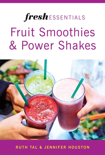 Fresh Essentials: Fruit Smoothies And Power Shakes ebook by Ruth Tal,Jennifer Houston