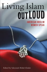 Living Islam Out Loud - American Muslim Women Speak ebook by Saleemah Abdul-Ghafur