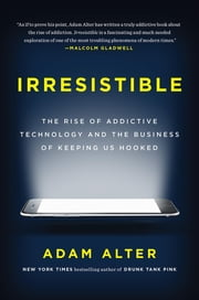 Irresistible - The Rise of Addictive Technology and the Business of Keeping Us Hooked ebook by Adam Alter