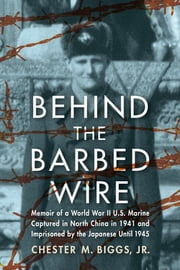 Behind the Barbed Wire - Memoir of a World War II U.S. Marine Captured in North China in 1941 and Imprisoned by the Japanese Until 1945 ebook by Chester M. Biggs