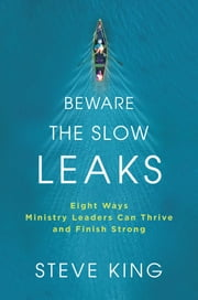 Beware the Slow Leaks - Eight Ways Ministry Leaders Can Thrive and Finish Strong eBook by Steve King