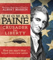 Thomas Paine - Crusader for Liberty: How One Man's Ideas Helped Form a New Nation ebook by Albert Marrin