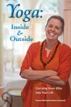 Yoga: Inside & Outside: Carrying Inner Bliss into Your Life ebook by Swami Nirmalananda Saraswati