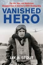 Vanished Hero - The Life, War and Mysterious Disappearance of America's WWII Strafing King ebook by Jay Stout