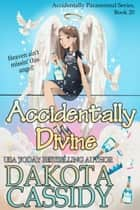 Accidentally Divine - Accidentally Paranormal, #20 ebook by Dakota Cassidy