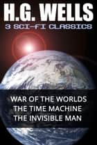H.G. Wells: 3 Sci-Fi Classics - War of the Worlds, The Time Machine, The Invisible Man ebook by H.G. Wells