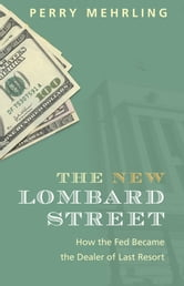 The New Lombard Street - How the Fed Became the Dealer of Last Resort ebook by Perry Mehrling