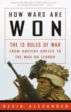 How Wars Are Won - The 13 Rules of War from Ancient Greece to the War on Terror ebook by Bevin Alexander