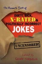 The Mammoth Book of Dirty, Sick, X-Rated and Politically Incorrect Jokes ebook by Geoff Tibballs