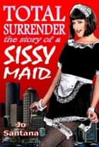 Total Surrender: The Story of a Sissy Maid ebook by Jo Santana