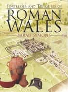 Fortresses and Treasures of Roman Wales ebook by Sarah Symons