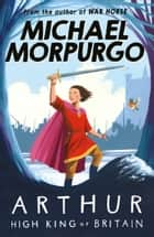 Arthur High King of Britain ebook by Michael Morpurgo, Michael Foreman