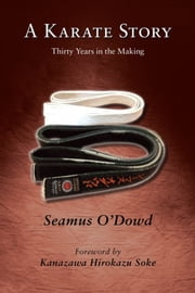 A Karate Story - Thirty Years in the Making ebook by Seamus O'Dowd,Hirokazu Kanazawa,Stan Schmidt