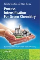 Process Intensification Technologies for Green Chemistry - Engineering Solutions for Sustainable Chemical Processing ebook by Kamelia Boodhoo, Adam Harvey