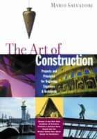 The Art of Construction - Projects and Principles for Beginning Engineers & Architects ebook by Mario Salvadori