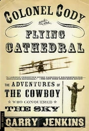 Colonel Cody and the Flying Cathedral - The Adventures of the Cowboy Who Conquered the Sky ebook by Garry Jenkins