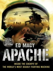 Apache: Inside The Cockpit Of The World's Most Deadly Fighting Machine ebook by Ed Macy