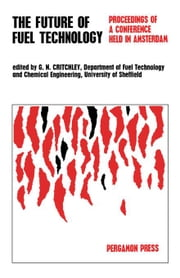 The Future of Fuel Technology: Proceedings of a Conference Held by the Institute of Fuel at the Invitation of, and in Collaboration with, the Royal In ebook by Critchley, G. N.