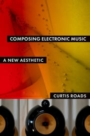Composing Electronic Music - A New Aesthetic ebook by Curtis Roads