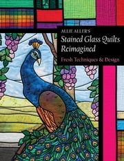 Allie Aller's Stained Glass Quilts Reimagined - Fresh Techniques & Design ebook by Allie Aller