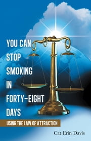 You Can Stop Smoking in Forty-Eight Days - Using the Law of Attraction ebook by Cat Erin Davis