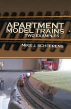 Apartment Model Trains - Two Examples ebook by Mike J. Scheerens