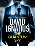 The Quantum Spy - An unputdownable technothriller that will keep you gripped ebook by David Ignatius