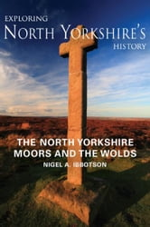 Exploring North Yorkshire's History: North Yorkshire Moors and the Wolds ebook by Nigel A. Ibbotson