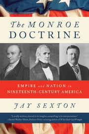The Monroe Doctrine - Empire and Nation in Nineteenth-Century America ebook by Jay Sexton