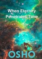 When Eternity Penetrates Time ebook by Osho, Osho International Foundation