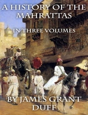 A History of the Mahrattas: In Three Volumes ebook by James Grant Duff