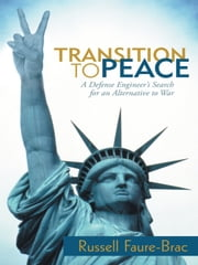 Transition to Peace: A Defense Engineer's Search for an Alternative to War ebook by Faure-Brac, Russell