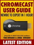 Chromecast User Guide: Newbie to Expert in 1 Hour! ebook by Tom Edwards, Jenna Edwards