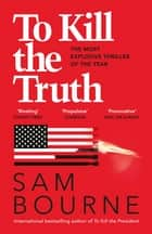 To Kill the Truth - an explosive political thriller ebook by Sam Bourne