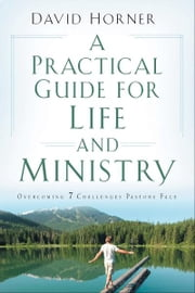 A Practical Guide for Life and Ministry - Overcoming 7 Challenges Pastors Face ebook by David Horner