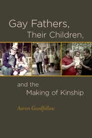 Gay Fathers, Their Children, and the Making of Kinship ebook by Aaron Goodfellow