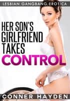Her Son's Girlfriend Takes Control: Lesbian Gangbang Erotica ebook by Hayden, Conner
