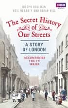 The Secret History of Our Streets: London ebook by Joseph Bullman, Neil Hegarty, Brian Hill