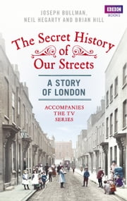 The Secret History of Our Streets: London ebook by Joseph Bullman,Neil Hegarty,Brian Hill