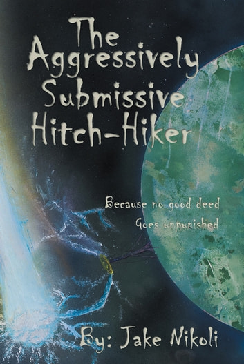 The Aggressively Submissive Hitch-Hiker - Because No Good Deed Goes Unpunished ebook by Jake Nikoli