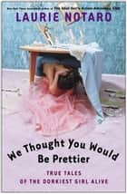 We Thought You Would Be Prettier ebook by Laurie Notaro