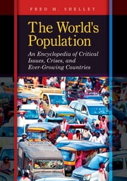 The World's Population: An Encyclopedia of Critical Issues, Crises, and Ever-Growing Countries ebook by Fred M. Shelley