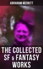 The Collected SF & Fantasy Works - The Moon Pool, The Metal Monster, The Ship of Ishtar, The Face in the Abyss, The People of the Pit… ebook by Abraham Merritt