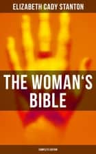 The Woman's Bible (Complete Edition) - Volume I: Comments on Genesis, Exodus, Leviticus, Numbers and Deuteronomy, Volume II: Comments on the Old and New Testaments from Joshua to Revelation ebook by Elizabeth Cady Stanton