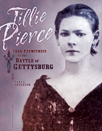 Tillie Pierce - Teen Eyewitness to the Battle of Gettysburg ebook by Tanya Anderson